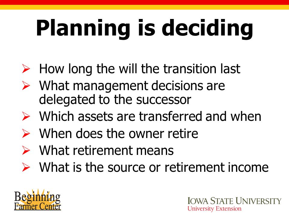 Planning is deciding  How long the will the transition last  What management decisions are delegated to the successor  Which assets are transferred
