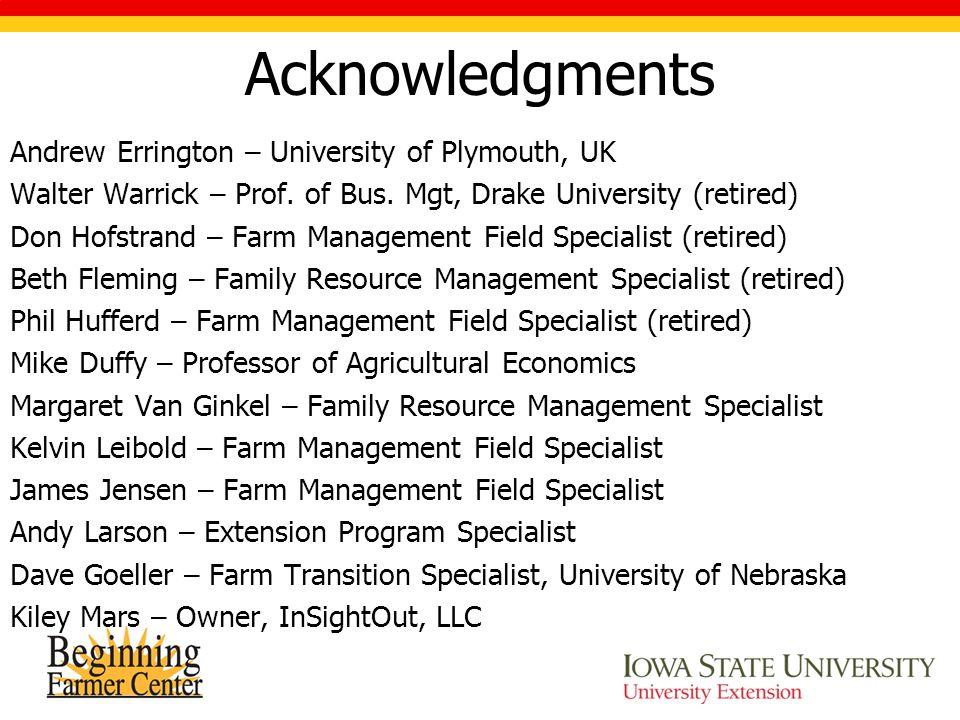 Acknowledgments Andrew Errington – University of Plymouth, UK Walter Warrick – Prof. of Bus. Mgt, Drake University (retired) Don Hofstrand – Farm Mana
