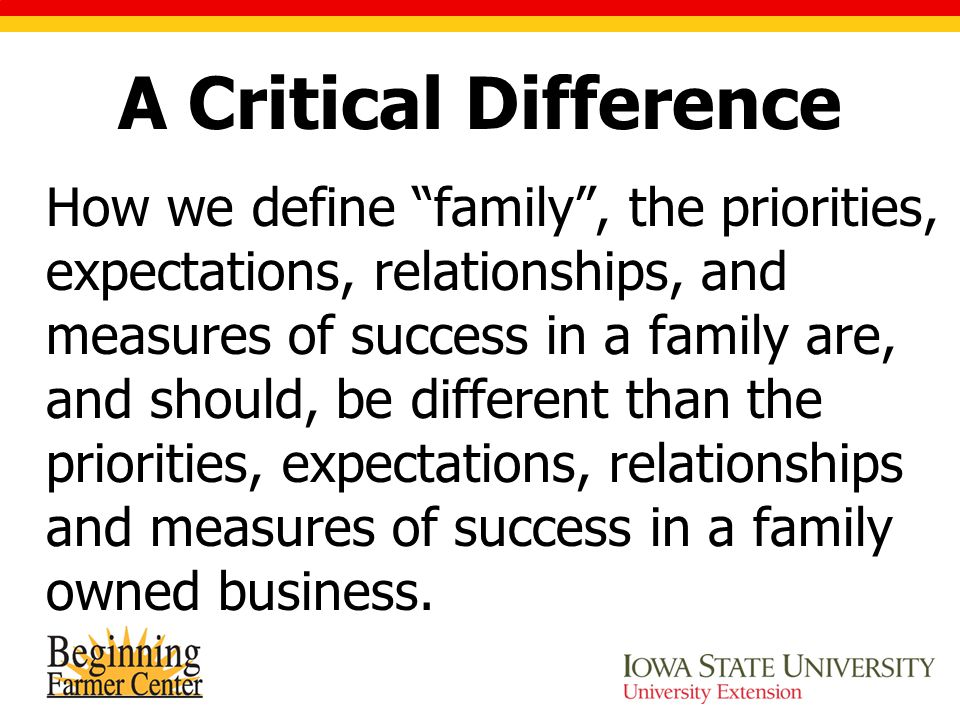 "A Critical Difference How we define ""family"", the priorities, expectations, relationships, and measures of success in a family are, and should, be dif"
