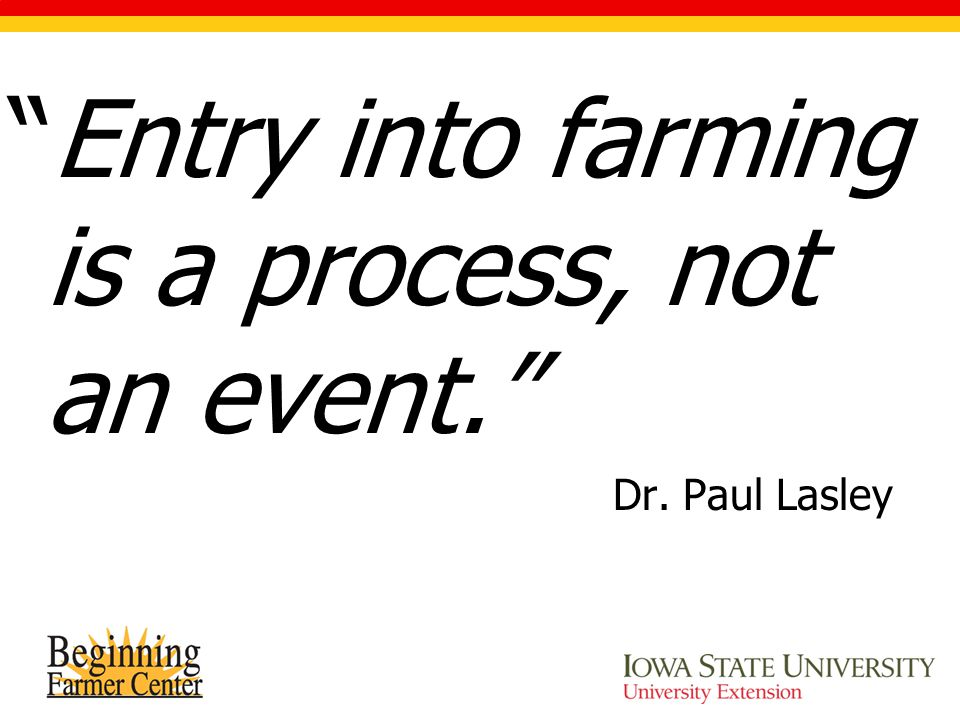 """Entry into farming is a process, not an event."" Dr. Paul Lasley"