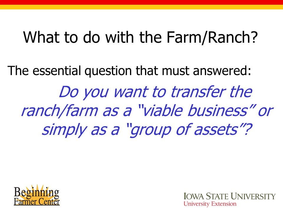 "What to do with the Farm/Ranch? The essential question that must answered: Do you want to transfer the ranch/farm as a ""viable business"" or simply as"