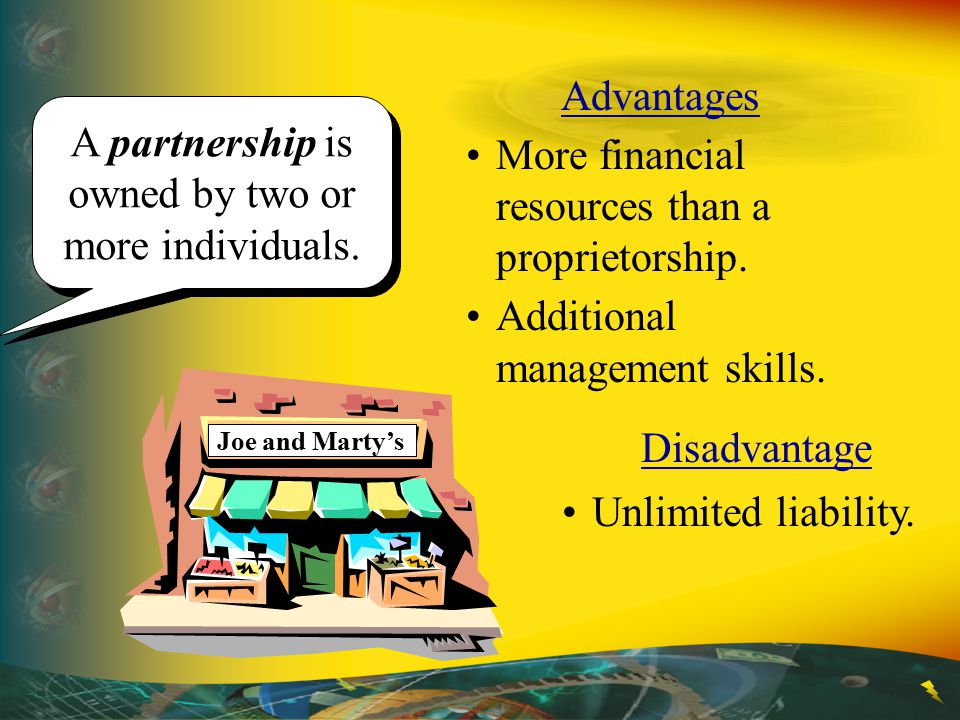 A partnership is owned by two or more individuals. Advantages More financial resources than a proprietorship. Additional management skills. Disadvanta