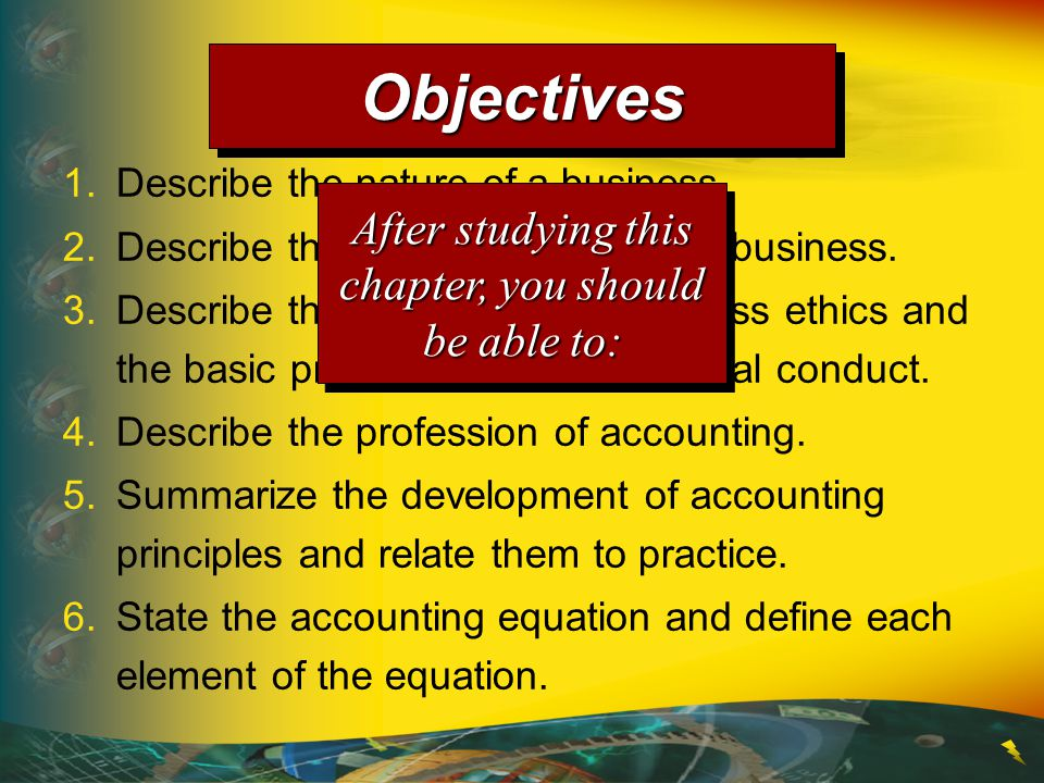 1.Describe the nature of a business. 2.Describe the role of accounting in business. 3.Describe the importance of business ethics and the basic princip