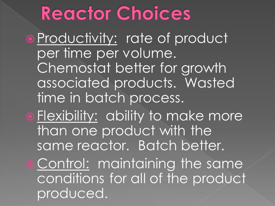  Productivity: rate of product per time per volume. Chemostat better for growth associated products. Wasted time in batch process.  Flexibility: abi