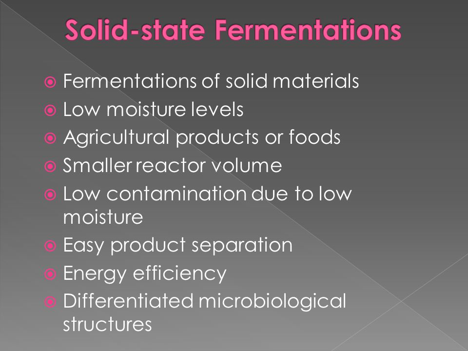  Fermentations of solid materials  Low moisture levels  Agricultural products or foods  Smaller reactor volume  Low contamination due to low mois