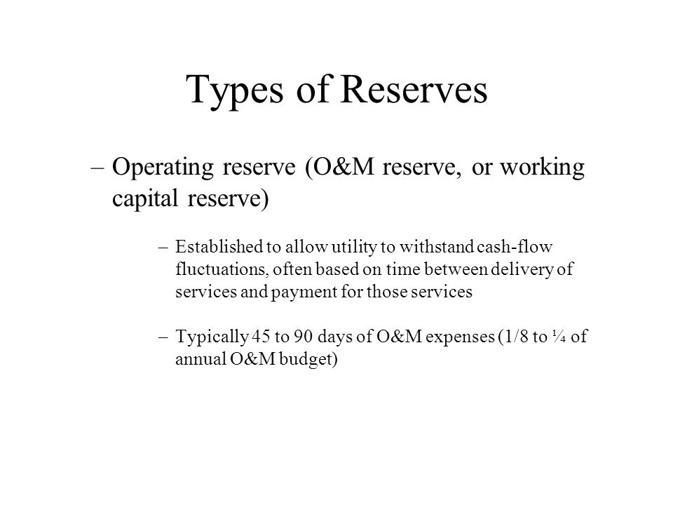 Types of Reserves –Operating reserve (O&M reserve, or working capital reserve) –Established to allow utility to withstand cash-flow fluctuations, often based on time between delivery of services and payment for those services –Typically 45 to 90 days of O&M expenses (1/8 to ¼ of annual O&M budget)