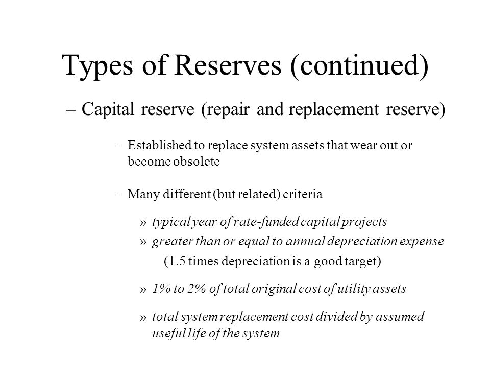 Types of Reserves (continued) –Capital reserve (repair and replacement reserve) –Established to replace system assets that wear out or become obsolete –Many different (but related) criteria »typical year of rate-funded capital projects »greater than or equal to annual depreciation expense (1.5 times depreciation is a good target) »1% to 2% of total original cost of utility assets »total system replacement cost divided by assumed useful life of the system