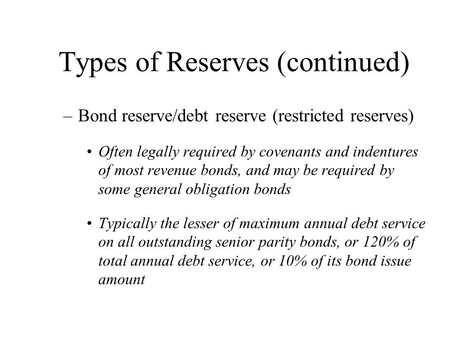 Types of Reserves (continued) –Bond reserve/debt reserve (restricted reserves) Often legally required by covenants and indentures of most revenue bonds, and may be required by some general obligation bonds Typically the lesser of maximum annual debt service on all outstanding senior parity bonds, or 120% of total annual debt service, or 10% of its bond issue amount
