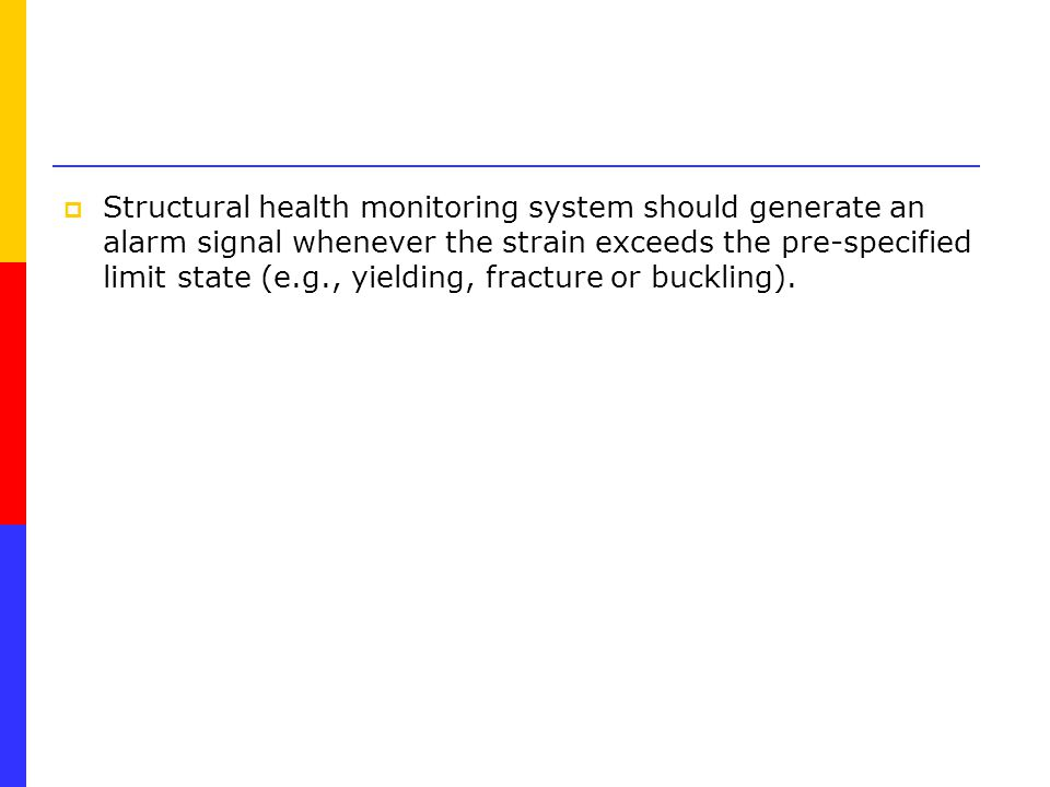  Structural health monitoring system should generate an alarm signal whenever the strain exceeds the pre-specified limit state (e.g., yielding, fracture or buckling).