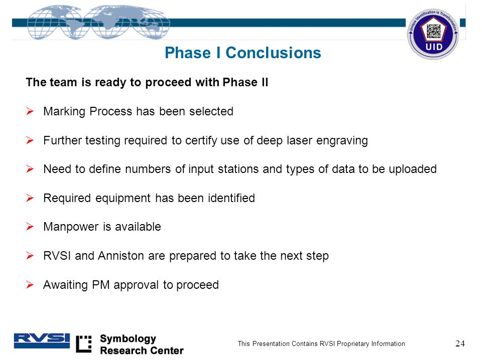 24 This Presentation Contains RVSI Proprietary Information Phase I Conclusions The team is ready to proceed with Phase II  Marking Process has been selected  Further testing required to certify use of deep laser engraving  Need to define numbers of input stations and types of data to be uploaded  Required equipment has been identified  Manpower is available  RVSI and Anniston are prepared to take the next step  Awaiting PM approval to proceed