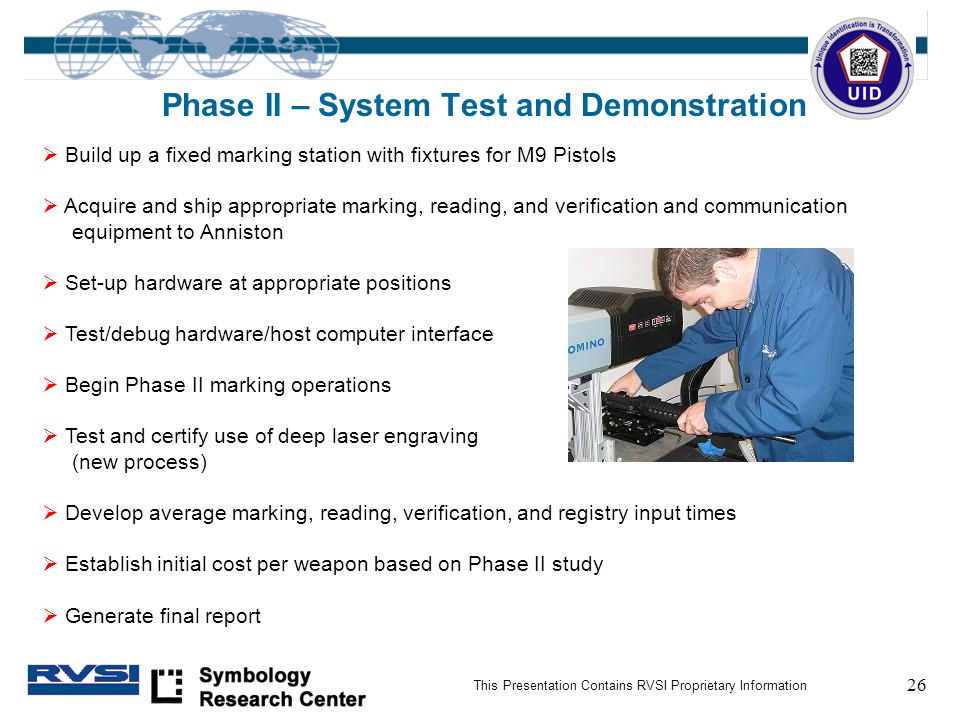26 This Presentation Contains RVSI Proprietary Information Phase II – System Test and Demonstration  Build up a fixed marking station with fixtures for M9 Pistols  Acquire and ship appropriate marking, reading, and verification and communication equipment to Anniston  Set-up hardware at appropriate positions  Test/debug hardware/host computer interface  Begin Phase II marking operations  Test and certify use of deep laser engraving (new process)  Develop average marking, reading, verification, and registry input times  Establish initial cost per weapon based on Phase II study  Generate final report
