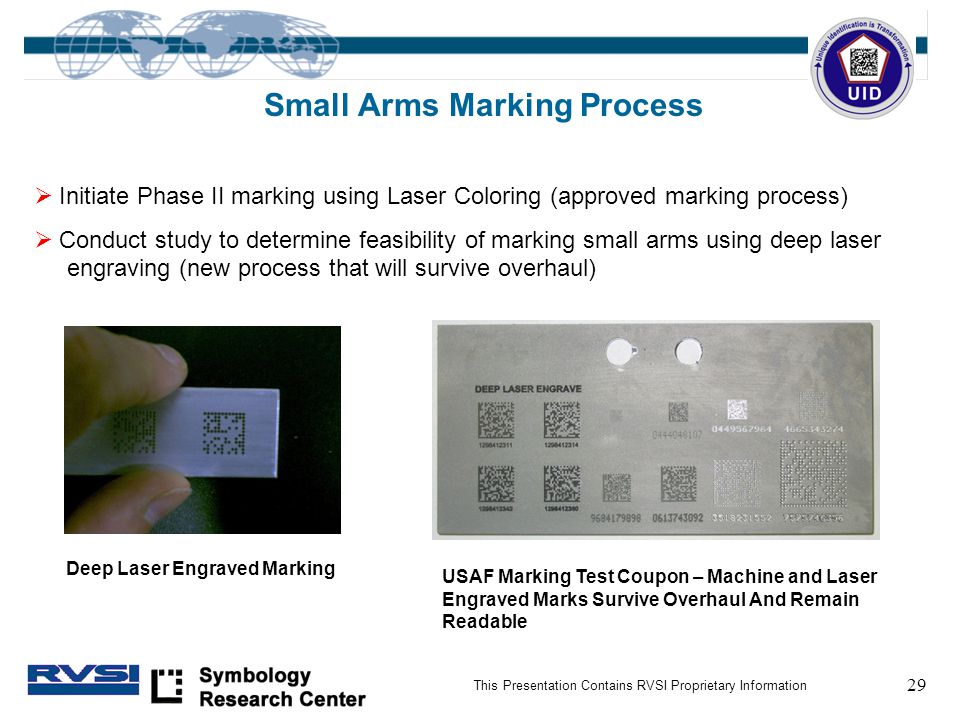 29 This Presentation Contains RVSI Proprietary Information Small Arms Marking Process  Initiate Phase II marking using Laser Coloring (approved marking process)  Conduct study to determine feasibility of marking small arms using deep laser engraving (new process that will survive overhaul) Deep Laser Engraved Marking USAF Marking Test Coupon – Machine and Laser Engraved Marks Survive Overhaul And Remain Readable