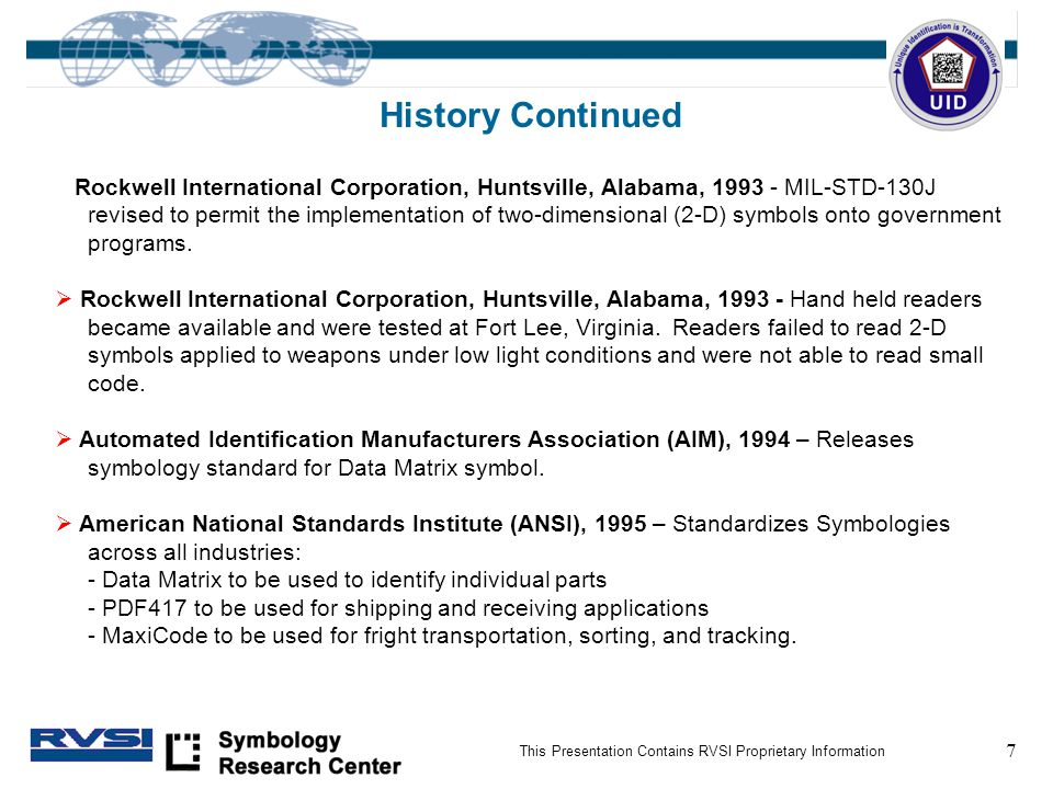 7 This Presentation Contains RVSI Proprietary Information History Continued Rockwell International Corporation, Huntsville, Alabama, 1993 - MIL-STD-130J revised to permit the implementation of two-dimensional (2-D) symbols onto government programs.