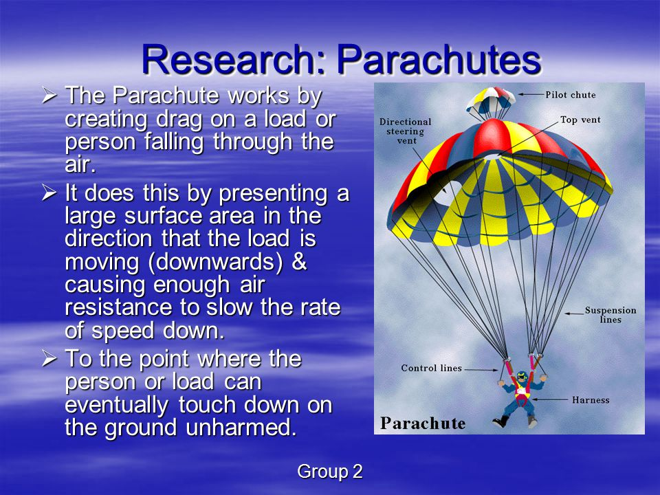 Group 2  The Parachute works by creating drag on a load or person falling through the air.