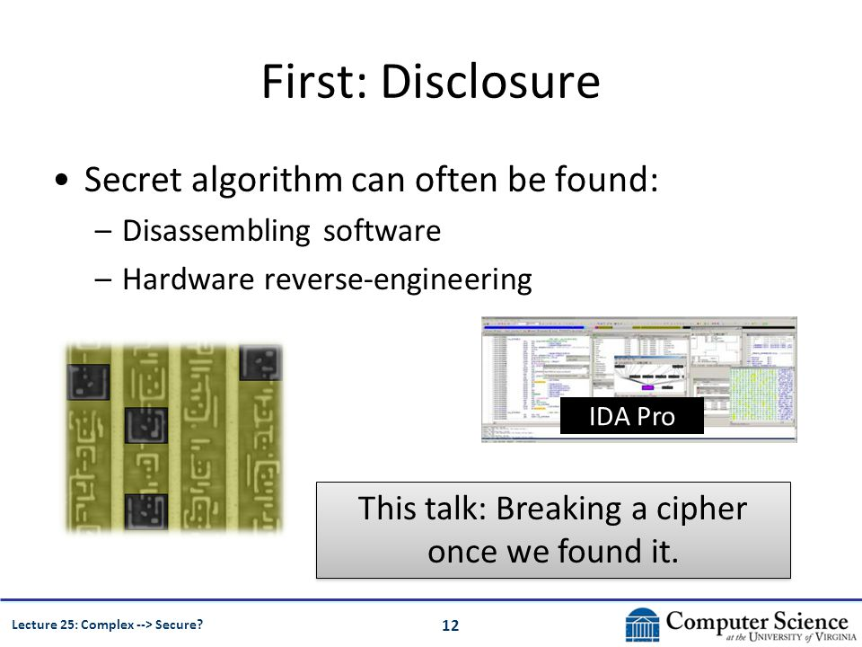 12 Lecture 25: Complex --> Secure? First: Disclosure Secret algorithm can often be found: –Disassembling software –Hardware reverse-engineering IDA Pr