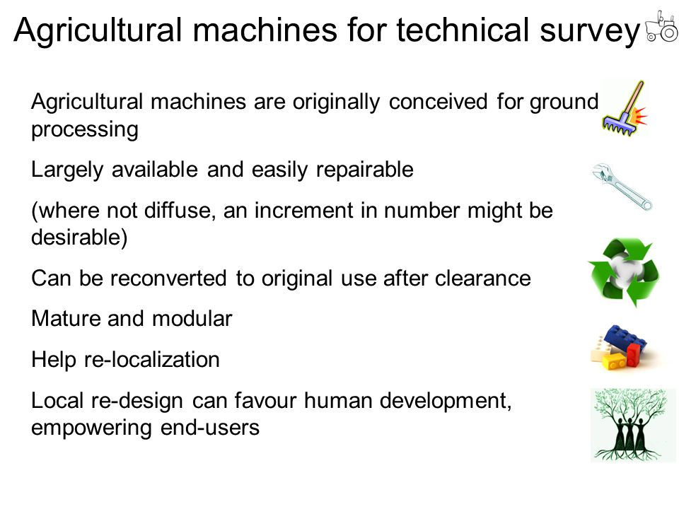 Agricultural machines for technical survey Agricultural machines are originally conceived for ground processing Largely available and easily repairable (where not diffuse, an increment in number might be desirable) Can be reconverted to original use after clearance Mature and modular Help re-localization Local re-design can favour human development, empowering end-users