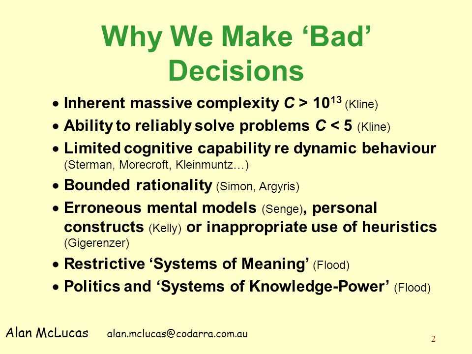 2 Why We Make 'Bad' Decisions  Inherent massive complexity C > 10 13 (Kline)  Ability to reliably solve problems C < 5 (Kline)  Limited cognitive c