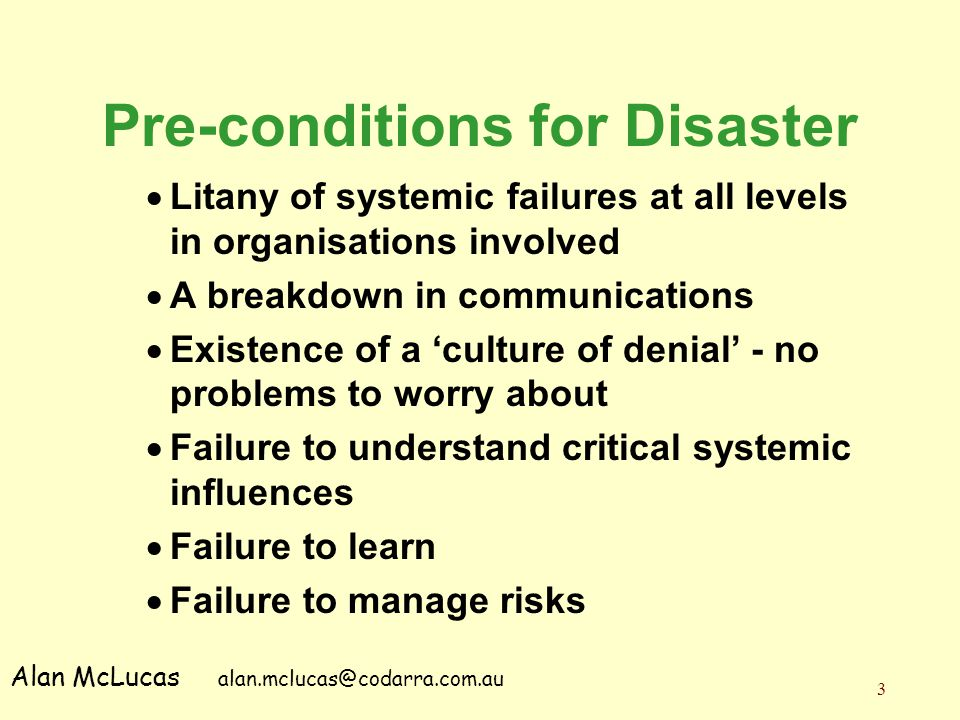 3 Pre-conditions for Disaster  Litany of systemic failures at all levels in organisations involved  A breakdown in communications  Existence of a '