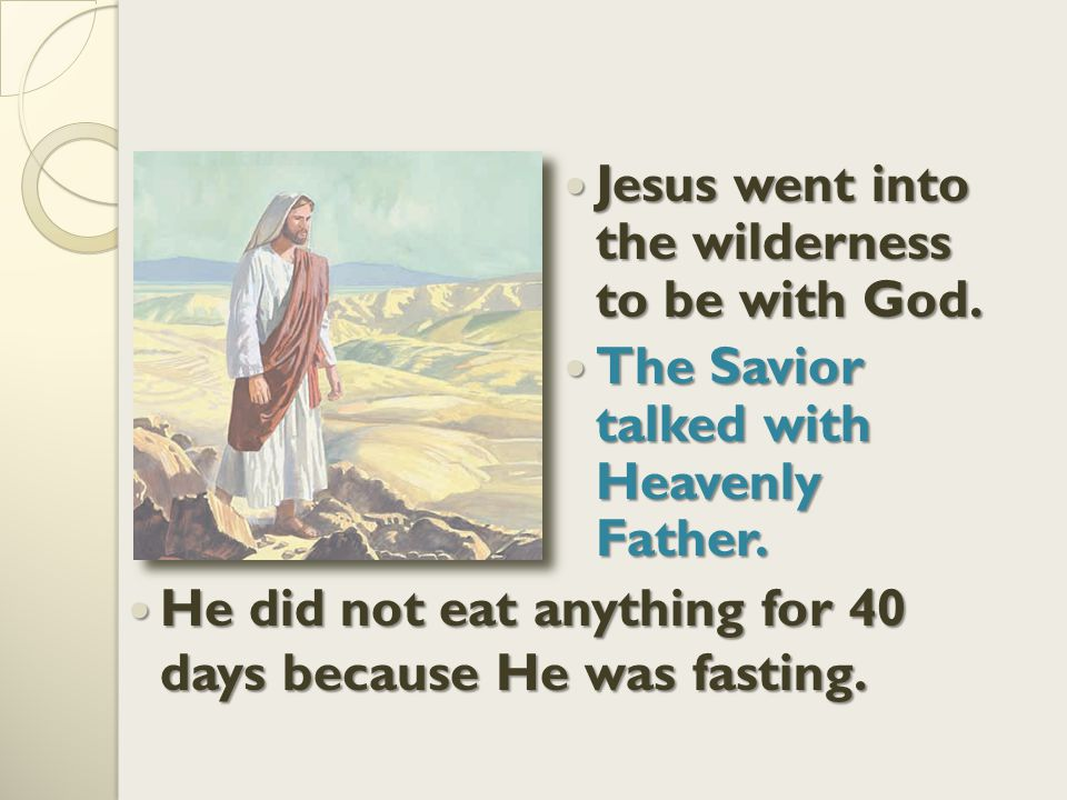 Jesus went into the wilderness to be with God.The Savior talked with Heavenly Father.