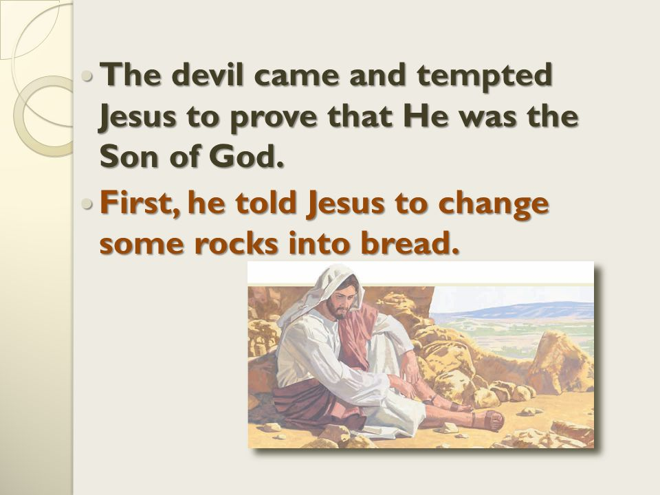 The The devil came and tempted Jesus to prove that He was the Son of God.