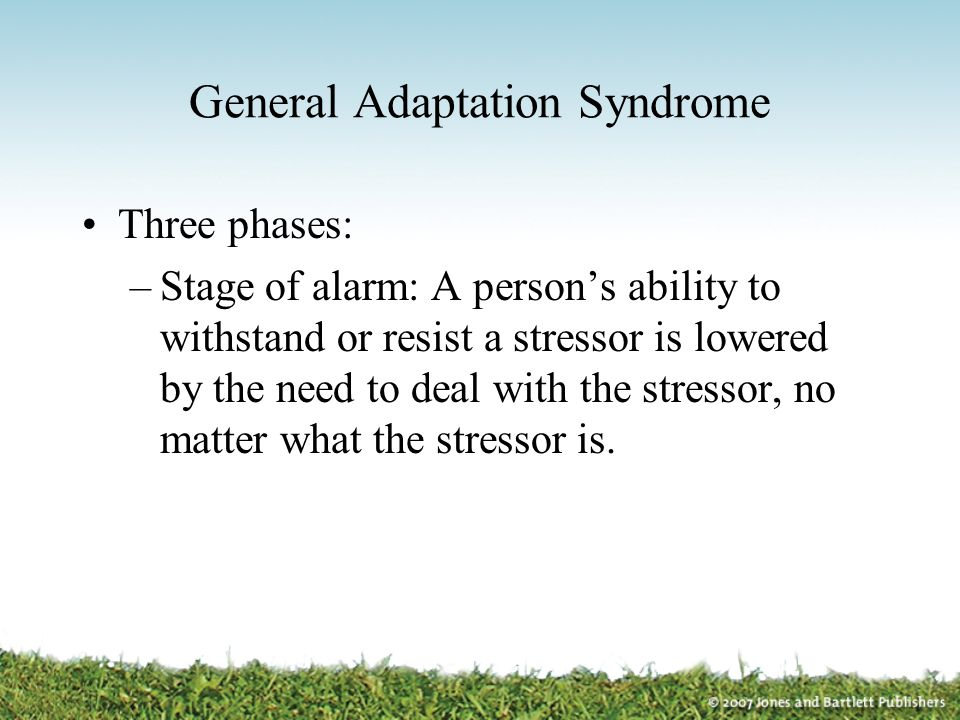 General Adaptation Syndrome Three phases: –Stage of alarm: A person's ability to withstand or resist a stressor is lowered by the need to deal with th