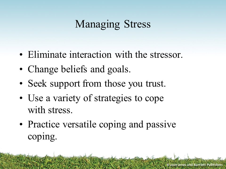 Managing Stress Eliminate interaction with the stressor. Change beliefs and goals. Seek support from those you trust. Use a variety of strategies to c