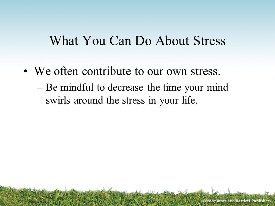 What You Can Do About Stress We often contribute to our own stress. –Be mindful to decrease the time your mind swirls around the stress in your life.