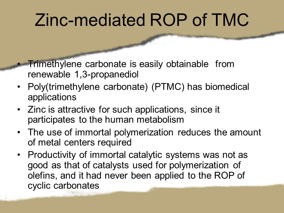 Zinc-mediated ROP of TMC Trimethylene carbonate is easily obtainable from renewable 1,3-propanediol Poly(trimethylene carbonate) (PTMC) has biomedical applications Zinc is attractive for such applications, since it participates to the human metabolism The use of immortal polymerization reduces the amount of metal centers required Productivity of immortal catalytic systems was not as good as that of catalysts used for polymerization of olefins, and it had never been applied to the ROP of cyclic carbonates
