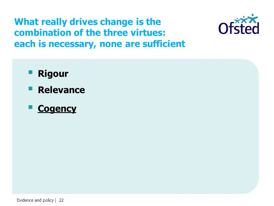 What really drives change is the combination of the three virtues: each is necessary, none are sufficient  Rigour  Relevance  Cogency Evidence and policy | 22