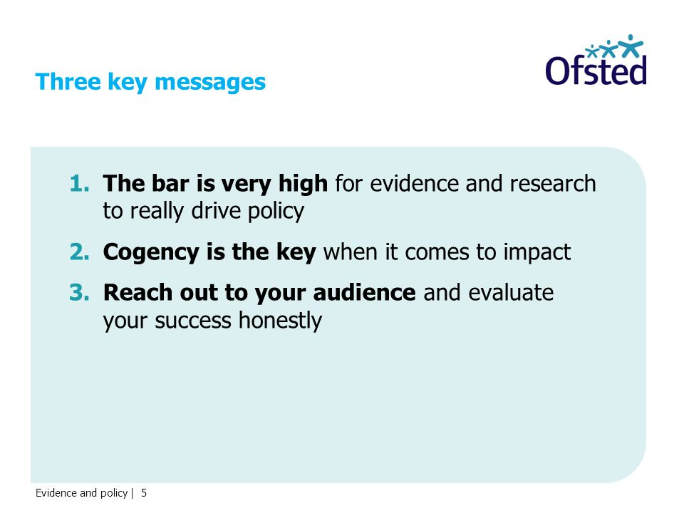 Evidence and policy | 5 Three key messages 1.The bar is very high for evidence and research to really drive policy 2.Cogency is the key when it comes to impact 3.Reach out to your audience and evaluate your success honestly