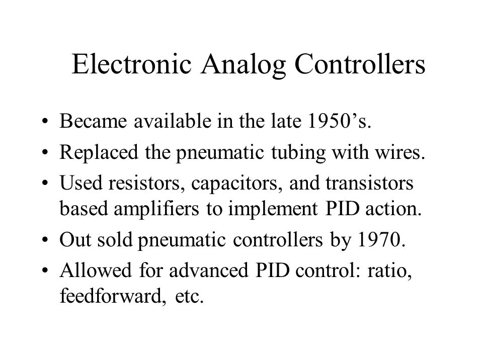 Electronic Analog Controllers Became available in the late 1950's. Replaced the pneumatic tubing with wires. Used resistors, capacitors, and transisto