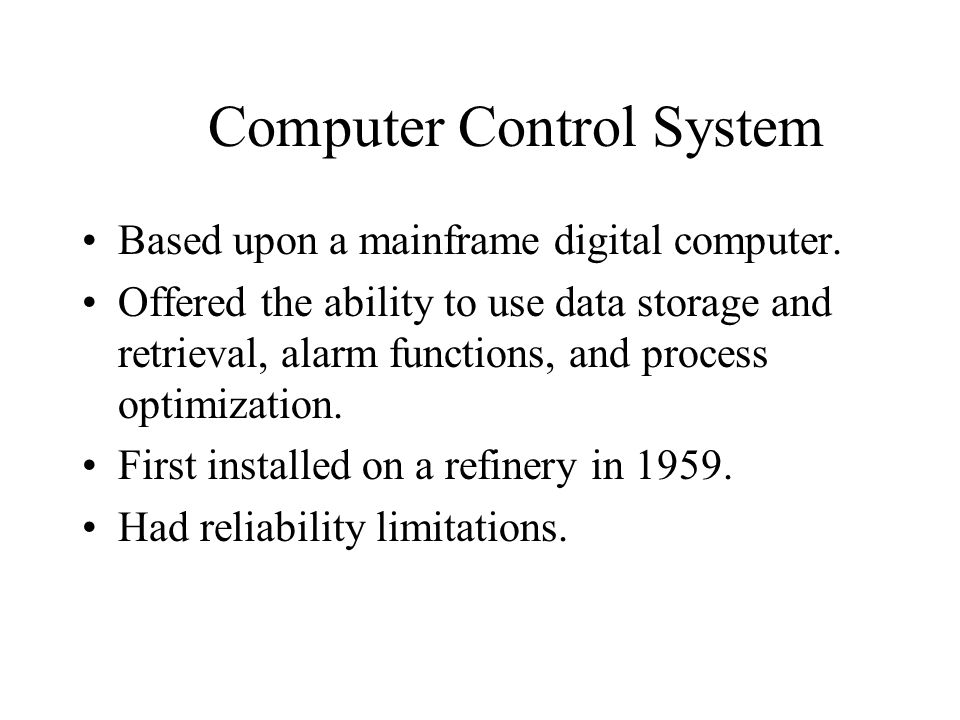 Computer Control System Based upon a mainframe digital computer. Offered the ability to use data storage and retrieval, alarm functions, and process o