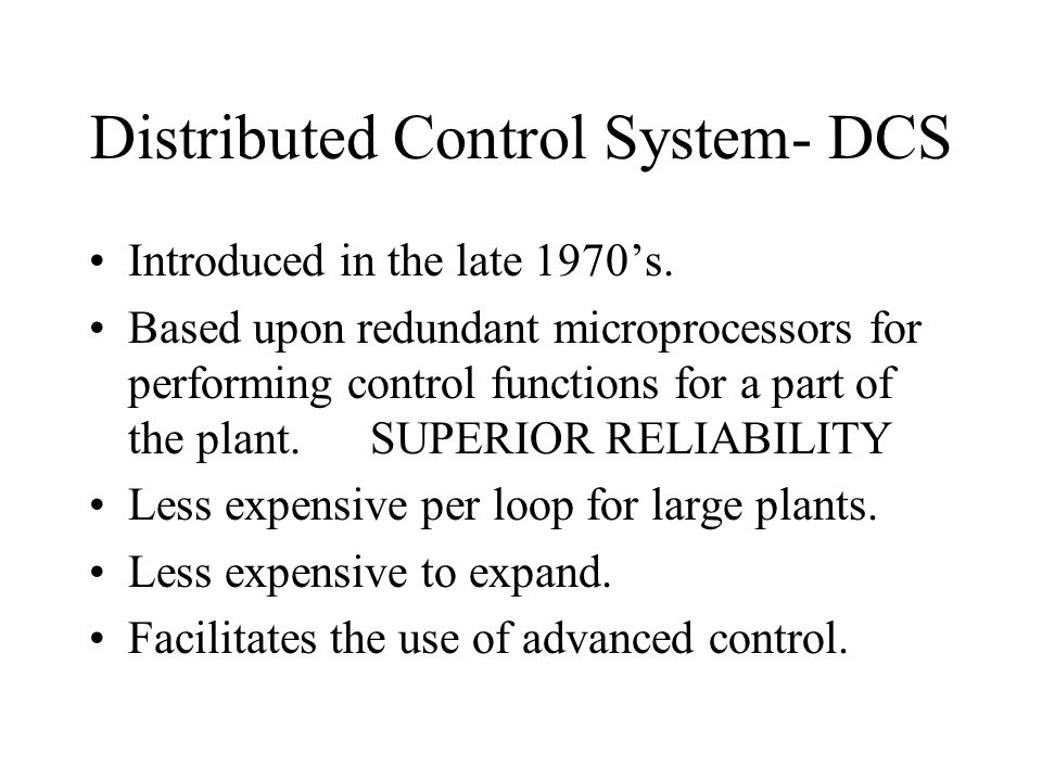 Distributed Control System- DCS Introduced in the late 1970's. Based upon redundant microprocessors for performing control functions for a part of the
