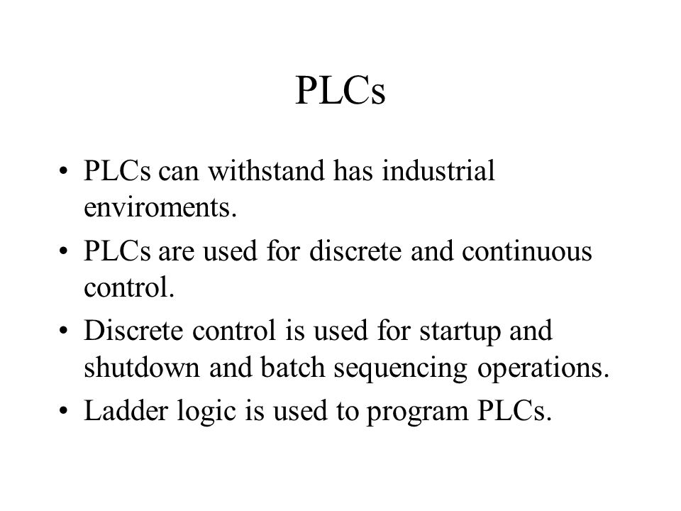 PLCs PLCs can withstand has industrial enviroments. PLCs are used for discrete and continuous control. Discrete control is used for startup and shutdo