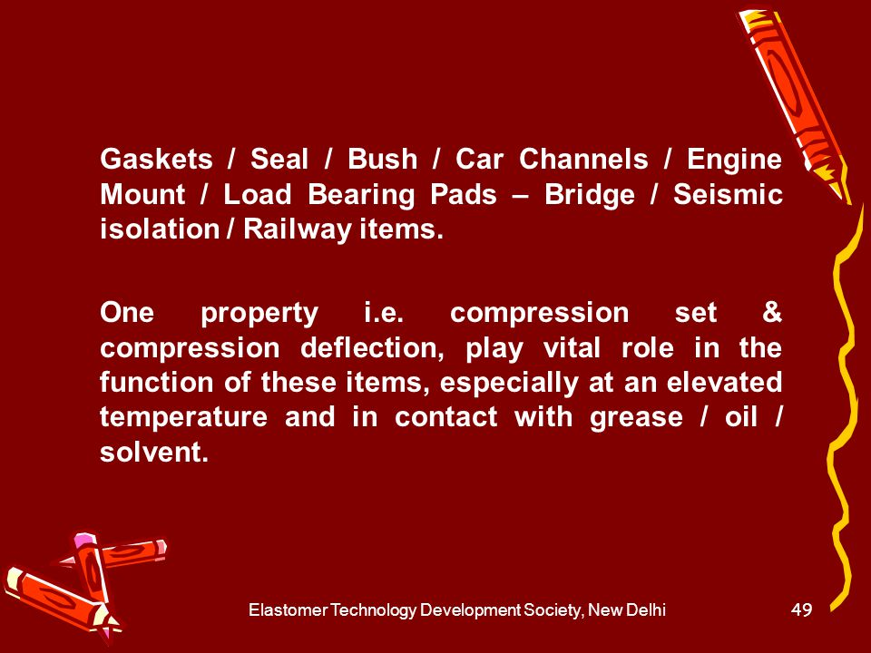 Elastomer Technology Development Society, New Delhi50 Contact with grease / oil / solvent causes swelling and shrinks on drying, looses sealing property,causing leakage.