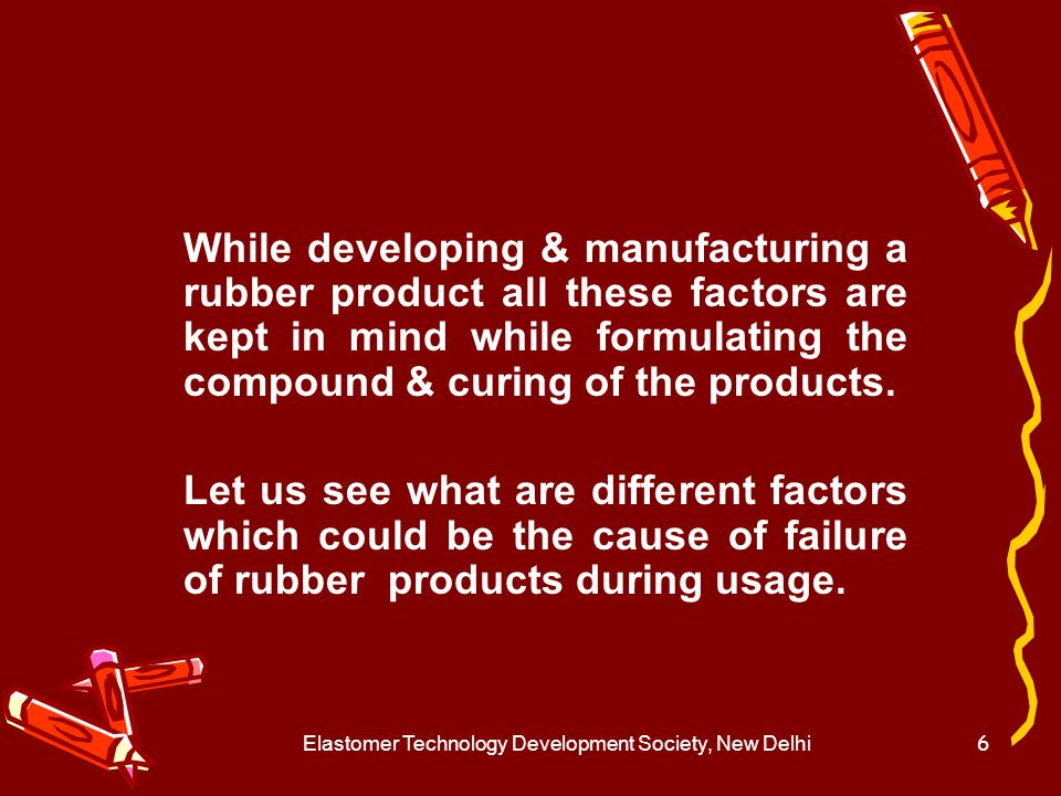 Elastomer Technology Development Society, New Delhi7 Application / Service related factors To develop a rubber product most important information required are its application / usage pattern.