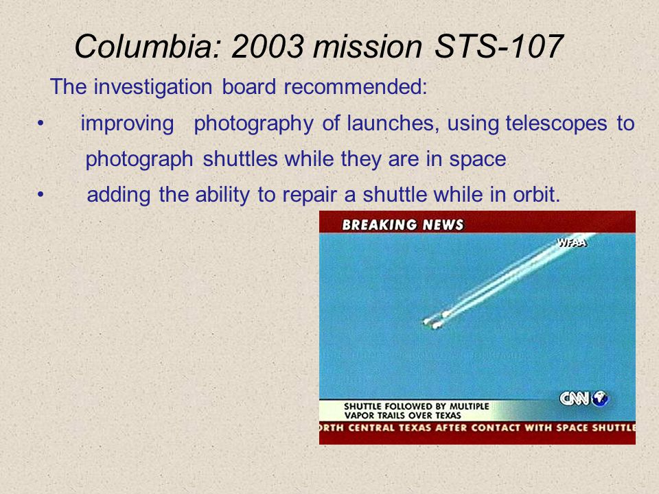 The investigation board recommended: improving photography of launches, using telescopes to photograph shuttles while they are in space adding the ability to repair a shuttle while in orbit.