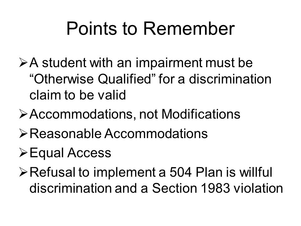 Points to Remember  A student with an impairment must be Otherwise Qualified for a discrimination claim to be valid  Accommodations, not Modifications  Reasonable Accommodations  Equal Access  Refusal to implement a 504 Plan is willful discrimination and a Section 1983 violation