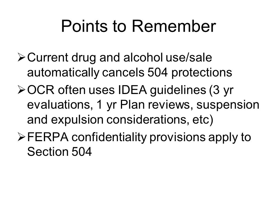 Points to Remember  Current drug and alcohol use/sale automatically cancels 504 protections  OCR often uses IDEA guidelines (3 yr evaluations, 1 yr Plan reviews, suspension and expulsion considerations, etc)  FERPA confidentiality provisions apply to Section 504