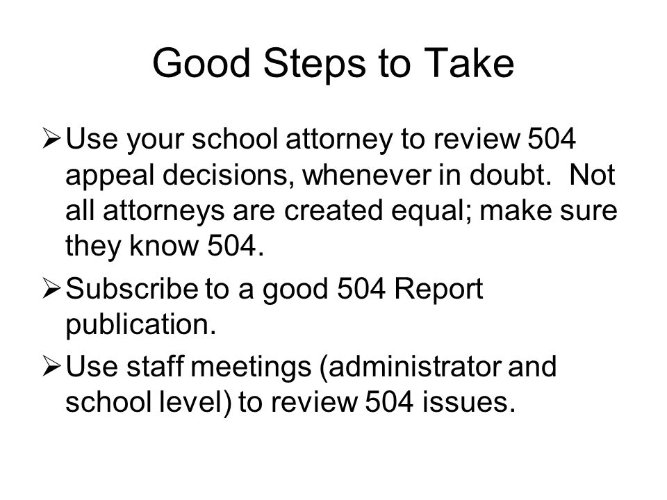 Good Steps to Take  Use your school attorney to review 504 appeal decisions, whenever in doubt.