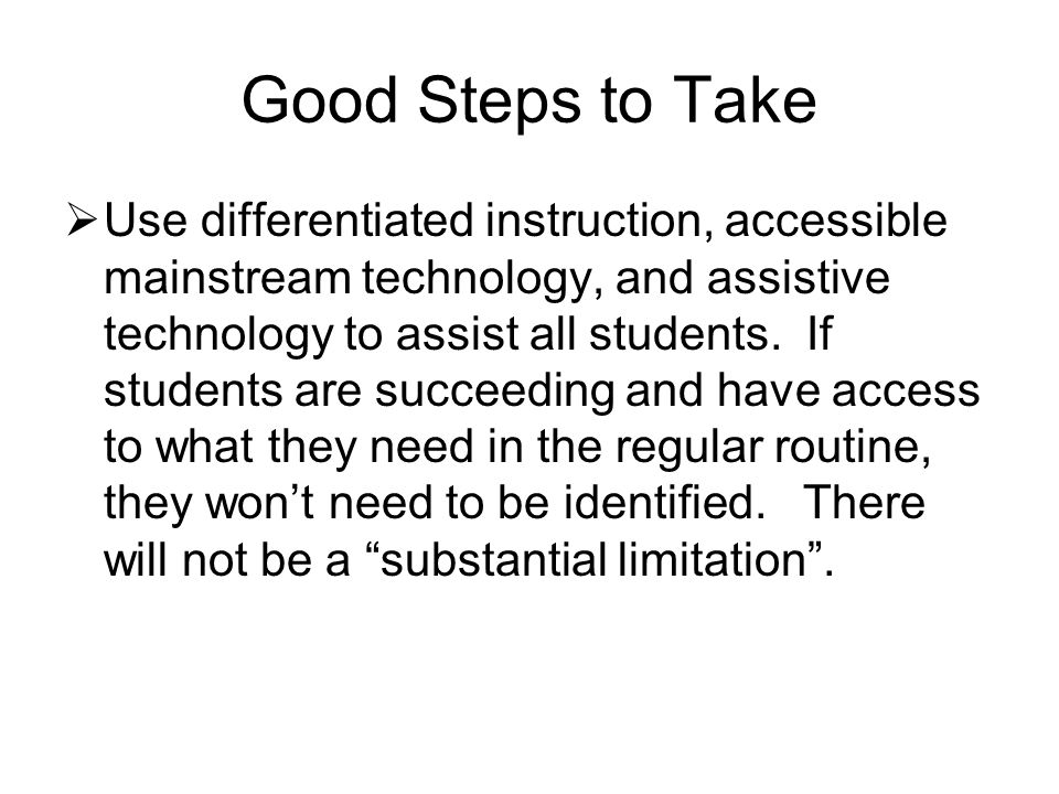 Good Steps to Take  Use differentiated instruction, accessible mainstream technology, and assistive technology to assist all students.