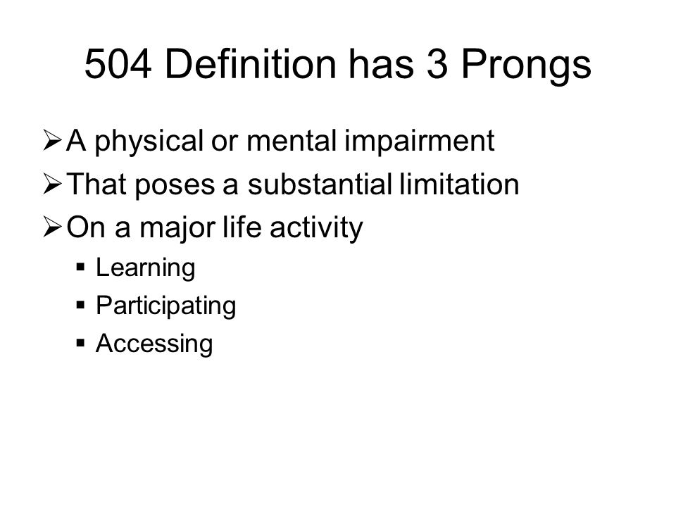 504 Definition has 3 Prongs  A physical or mental impairment  That poses a substantial limitation  On a major life activity  Learning  Participating  Accessing