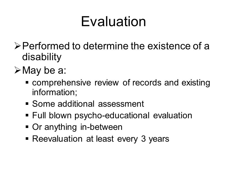 Evaluation  Performed to determine the existence of a disability  May be a:  comprehensive review of records and existing information;  Some additional assessment  Full blown psycho-educational evaluation  Or anything in-between  Reevaluation at least every 3 years