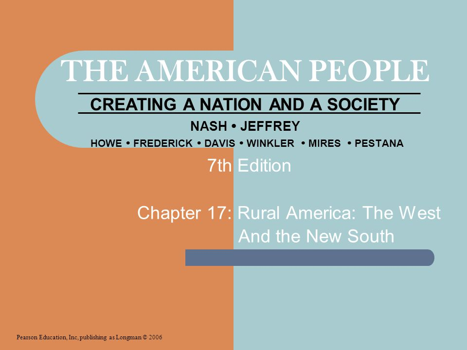 THE AMERICAN PEOPLE CREATING A NATION AND A SOCIETY NASH  JEFFREY HOWE  FREDERICK  DAVIS  WINKLER  MIRES  PESTANA Chapter 17: Rural America: The West And the New South Pearson Education, Inc, publishing as Longman © 2006 7th Edition