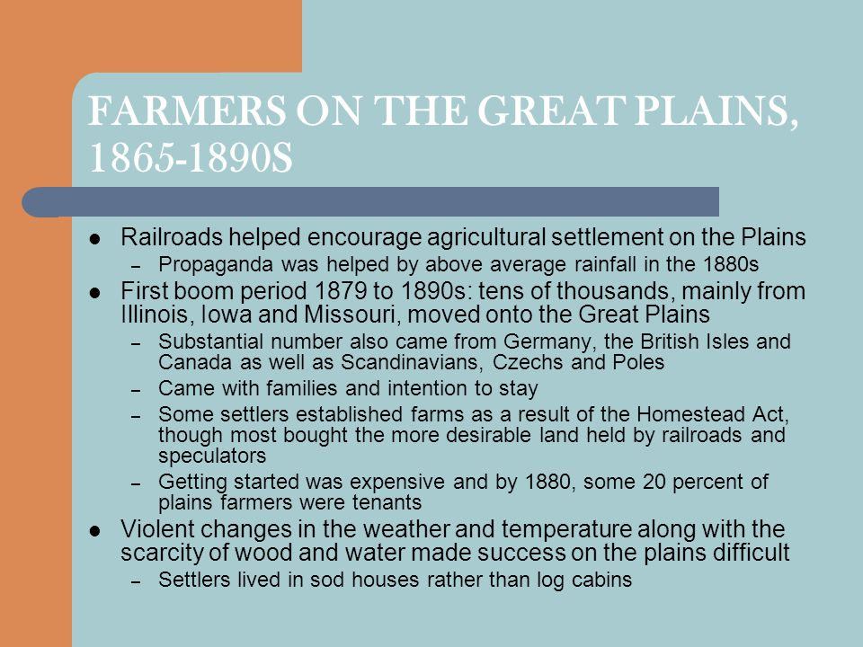 FARMERS ON THE GREAT PLAINS, 1865-1890S Railroads helped encourage agricultural settlement on the Plains – Propaganda was helped by above average rainfall in the 1880s First boom period 1879 to 1890s: tens of thousands, mainly from Illinois, Iowa and Missouri, moved onto the Great Plains – Substantial number also came from Germany, the British Isles and Canada as well as Scandinavians, Czechs and Poles – Came with families and intention to stay – Some settlers established farms as a result of the Homestead Act, though most bought the more desirable land held by railroads and speculators – Getting started was expensive and by 1880, some 20 percent of plains farmers were tenants Violent changes in the weather and temperature along with the scarcity of wood and water made success on the plains difficult – Settlers lived in sod houses rather than log cabins