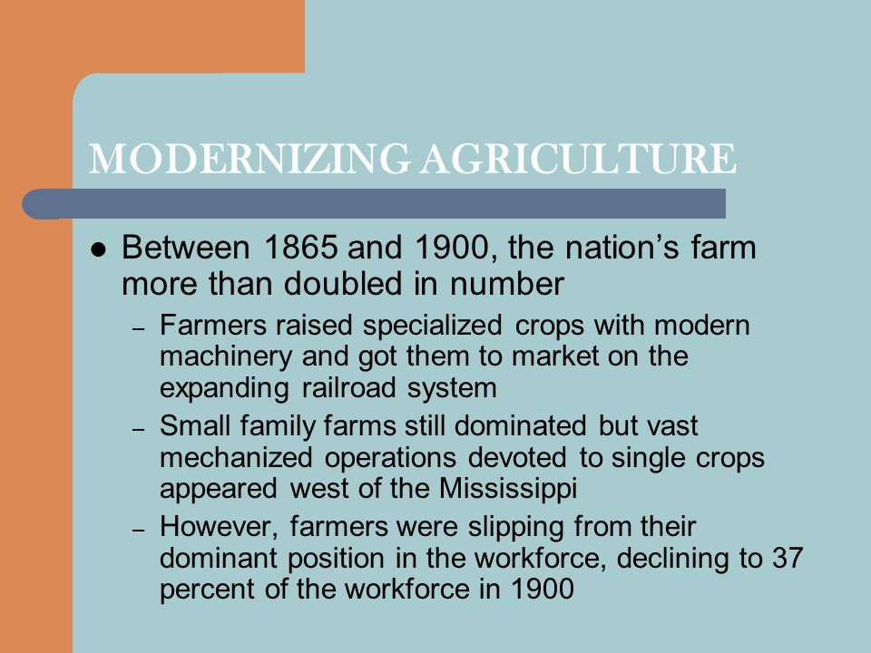 MODERNIZING AGRICULTURE Between 1865 and 1900, the nation's farm more than doubled in number – Farmers raised specialized crops with modern machinery and got them to market on the expanding railroad system – Small family farms still dominated but vast mechanized operations devoted to single crops appeared west of the Mississippi – However, farmers were slipping from their dominant position in the workforce, declining to 37 percent of the workforce in 1900
