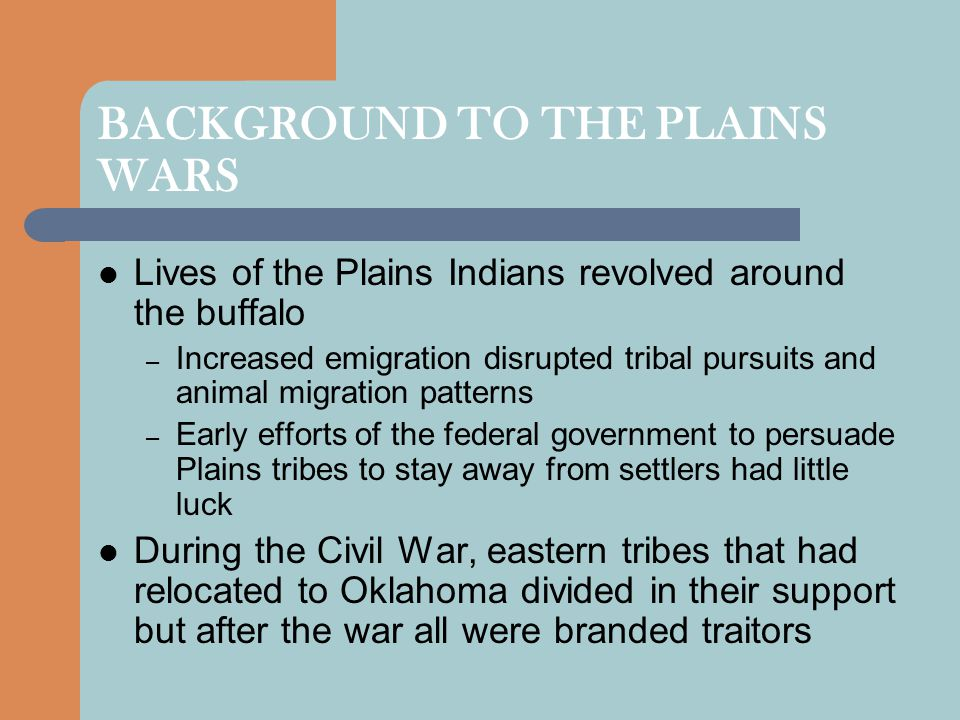 BACKGROUND TO THE PLAINS WARS Lives of the Plains Indians revolved around the buffalo – Increased emigration disrupted tribal pursuits and animal migration patterns – Early efforts of the federal government to persuade Plains tribes to stay away from settlers had little luck During the Civil War, eastern tribes that had relocated to Oklahoma divided in their support but after the war all were branded traitors