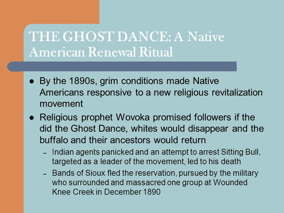 THE GHOST DANCE: A Native American Renewal Ritual By the 1890s, grim conditions made Native Americans responsive to a new religious revitalization movement Religious prophet Wovoka promised followers if the did the Ghost Dance, whites would disappear and the buffalo and their ancestors would return – Indian agents panicked and an attempt to arrest Sitting Bull, targeted as a leader of the movement, led to his death – Bands of Sioux fled the reservation, pursued by the military who surrounded and massacred one group at Wounded Knee Creek in December 1890