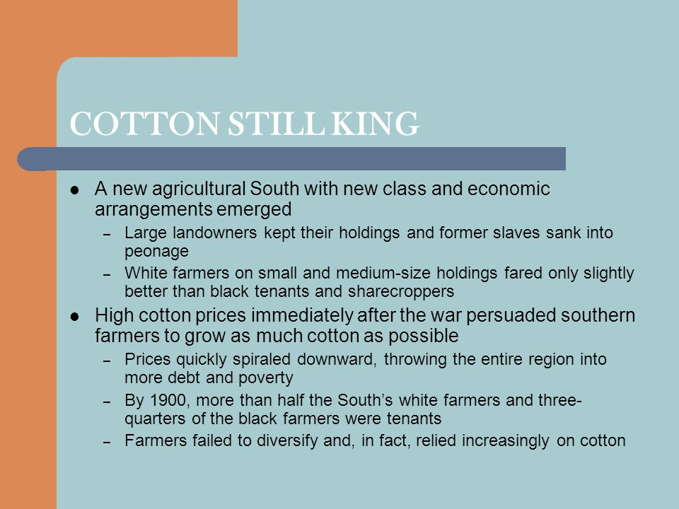 COTTON STILL KING A new agricultural South with new class and economic arrangements emerged – Large landowners kept their holdings and former slaves sank into peonage – White farmers on small and medium-size holdings fared only slightly better than black tenants and sharecroppers High cotton prices immediately after the war persuaded southern farmers to grow as much cotton as possible – Prices quickly spiraled downward, throwing the entire region into more debt and poverty – By 1900, more than half the South's white farmers and three- quarters of the black farmers were tenants – Farmers failed to diversify and, in fact, relied increasingly on cotton