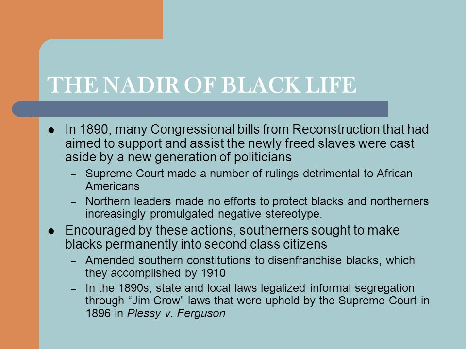 THE NADIR OF BLACK LIFE In 1890, many Congressional bills from Reconstruction that had aimed to support and assist the newly freed slaves were cast aside by a new generation of politicians – Supreme Court made a number of rulings detrimental to African Americans – Northern leaders made no efforts to protect blacks and northerners increasingly promulgated negative stereotype.